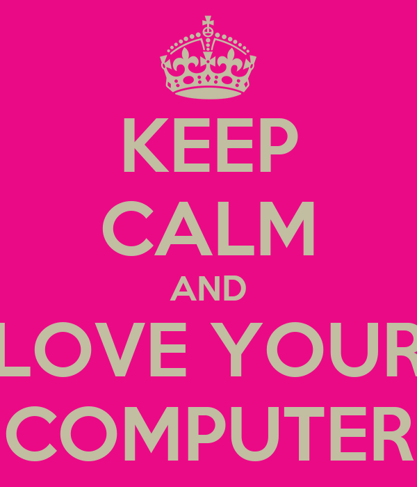 KEEP CALM AND LOVE YOUR COMPUTER