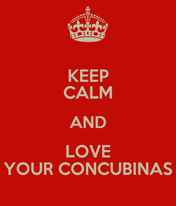 KEEP CALM AND LOVE YOUR CONCUBINAS