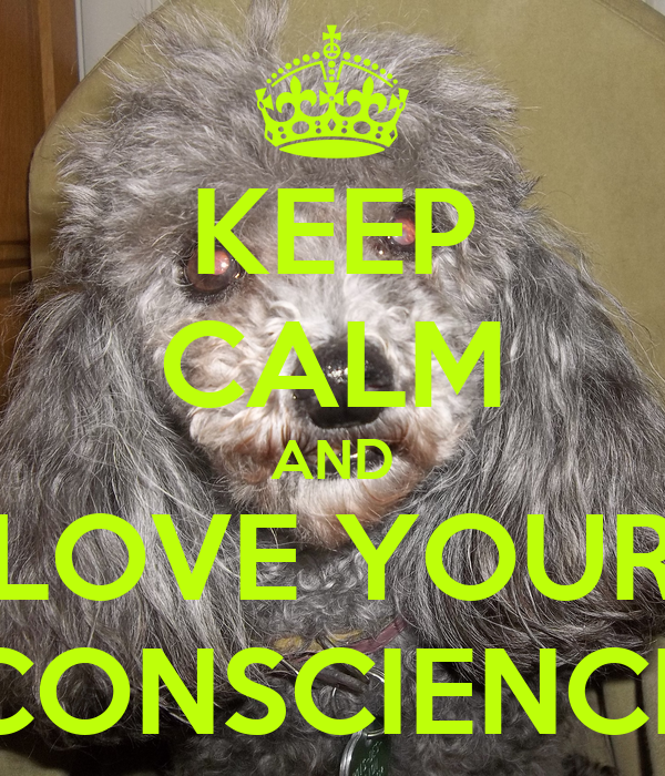 KEEP CALM AND LOVE YOUR CONSCIENCE