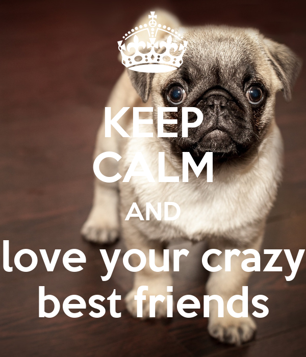KEEP CALM AND love your crazy best friends