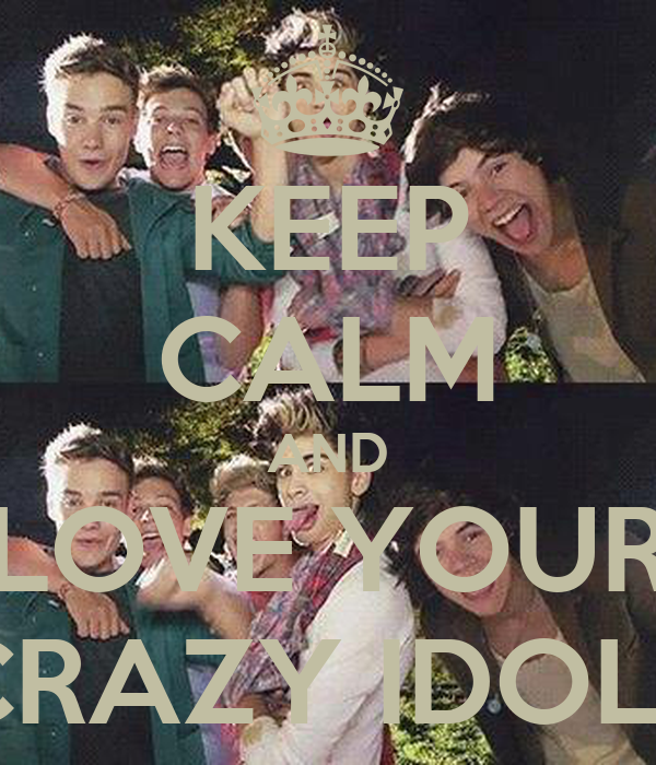KEEP CALM AND LOVE YOUR CRAZY IDOLS