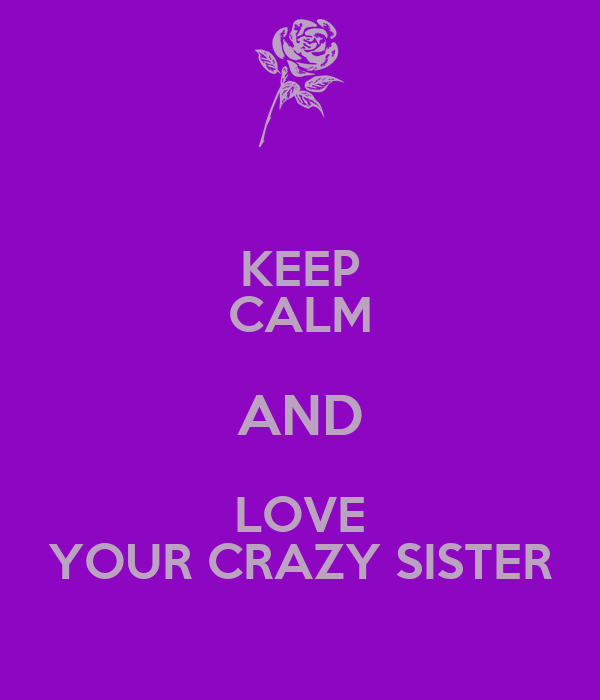 KEEP CALM AND LOVE YOUR CRAZY SISTER