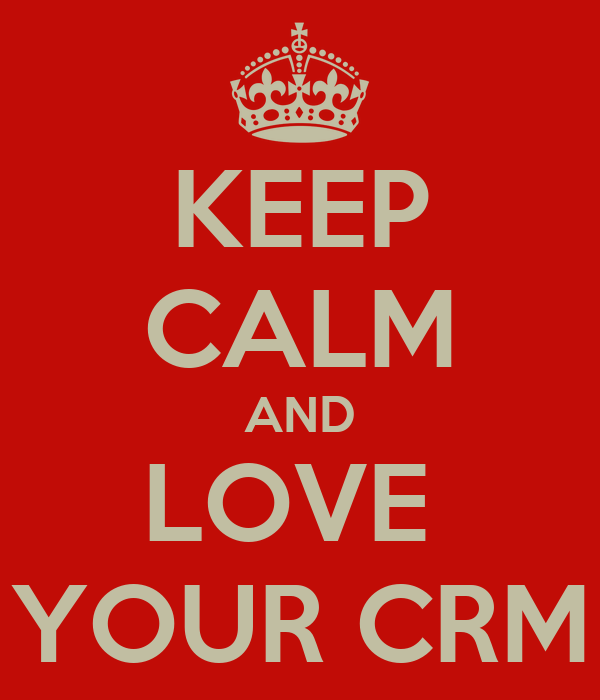 KEEP CALM AND LOVE  YOUR CRM