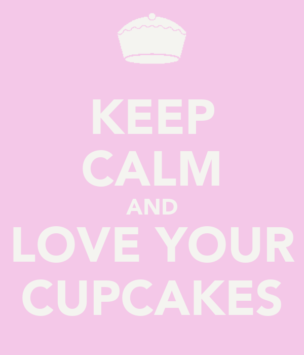 KEEP CALM AND LOVE YOUR CUPCAKES