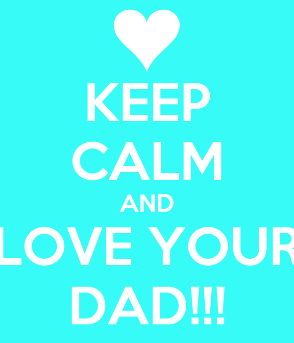 KEEP CALM AND LOVE YOUR DAD!!!