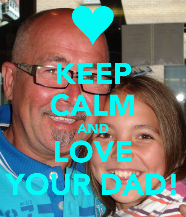 KEEP CALM AND LOVE YOUR DAD!