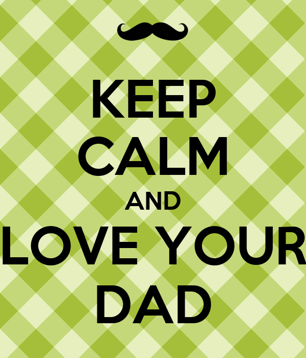KEEP CALM AND LOVE YOUR DAD