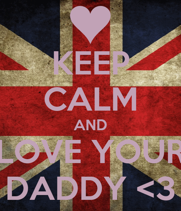 KEEP CALM AND LOVE YOUR DADDY <3