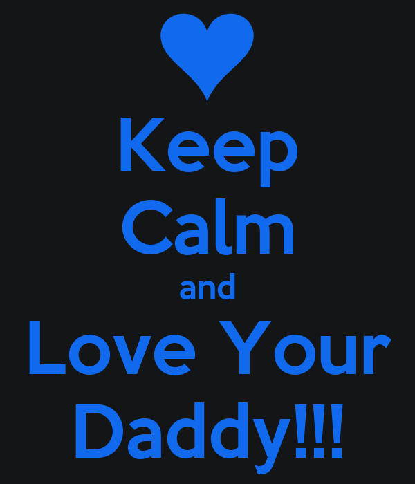 Keep Calm and Love Your Daddy!!!