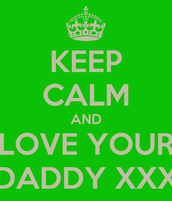 KEEP CALM AND LOVE YOUR DADDY XXX