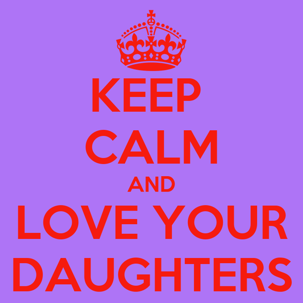 KEEP  CALM AND LOVE YOUR DAUGHTERS