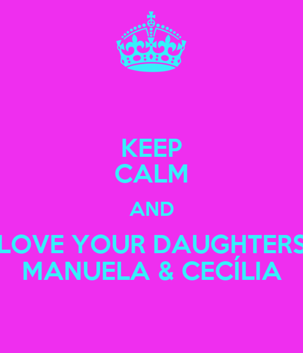 KEEP CALM AND LOVE YOUR DAUGHTERS MANUELA & CECÍLIA