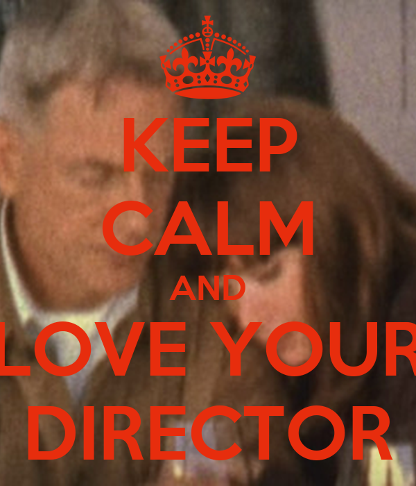KEEP CALM AND LOVE YOUR DIRECTOR