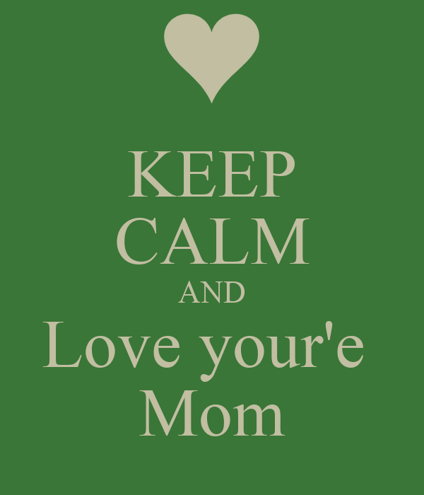 KEEP CALM AND Love your'e  Mom