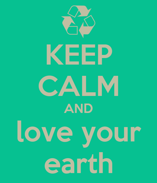 KEEP CALM AND love your earth
