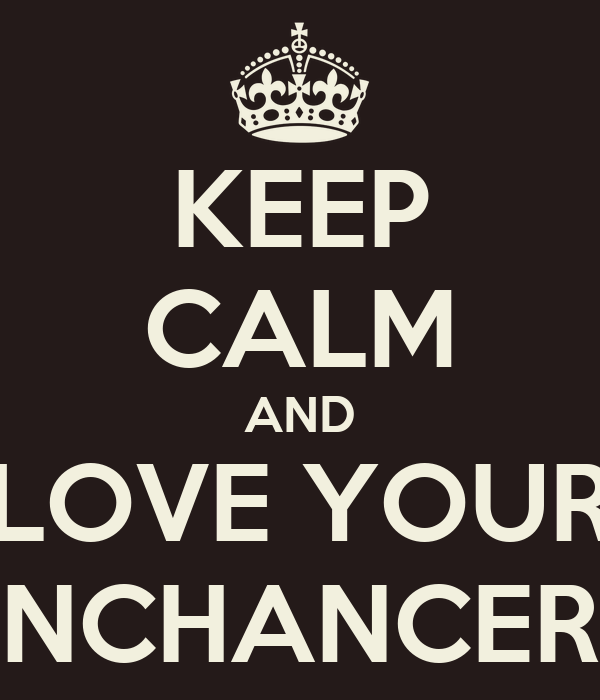 KEEP CALM AND LOVE YOUR ENCHANCERS