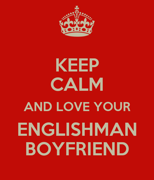 KEEP CALM AND LOVE YOUR ENGLISHMAN BOYFRIEND