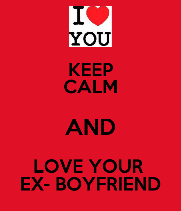 KEEP CALM AND LOVE YOUR  EX- BOYFRIEND