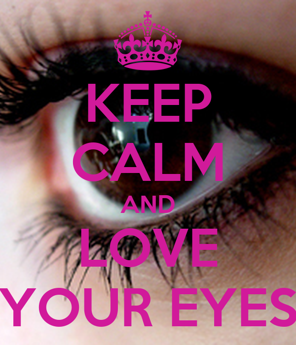 KEEP CALM AND LOVE YOUR EYES