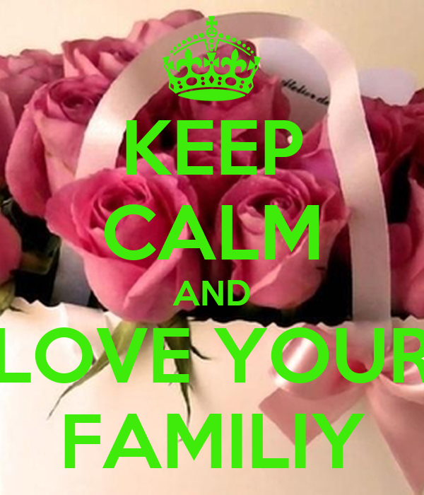 KEEP CALM AND LOVE YOUR FAMILIY