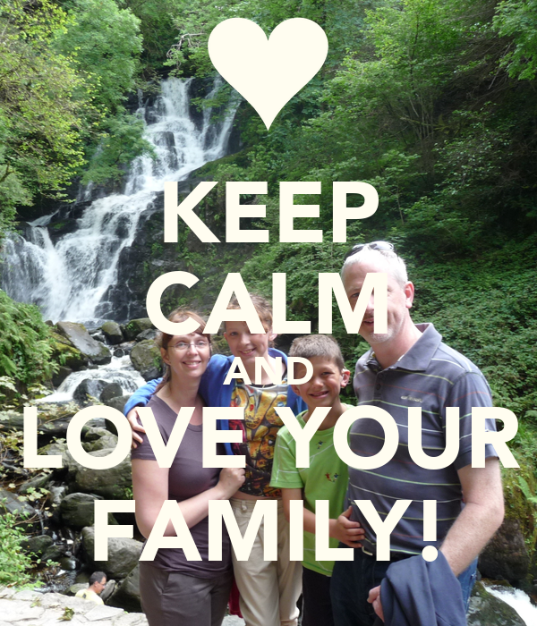 KEEP CALM AND LOVE YOUR FAMILY!