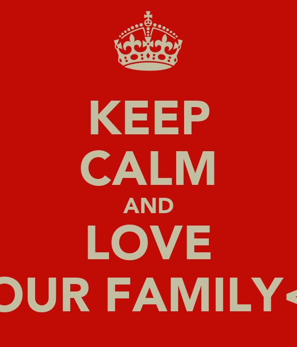 KEEP CALM AND LOVE YOUR FAMILY<3