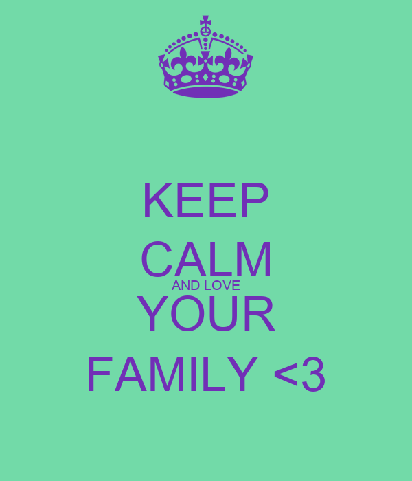 KEEP CALM AND LOVE YOUR FAMILY <3