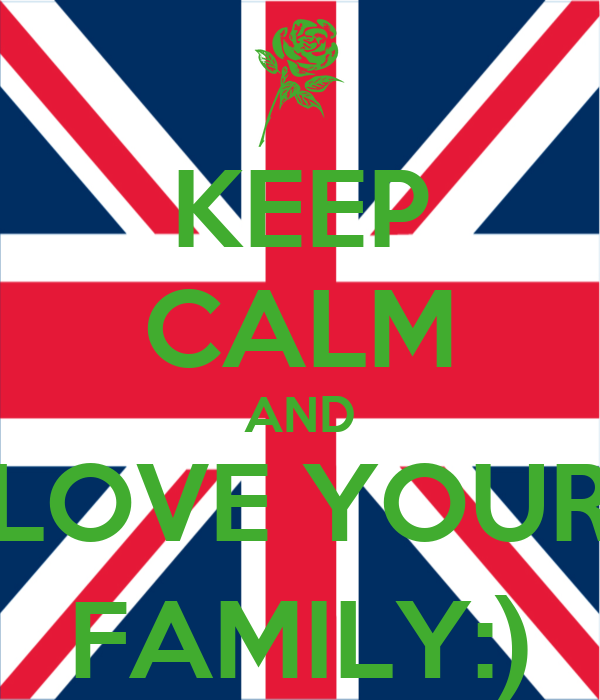 KEEP CALM AND LOVE YOUR FAMILY:)