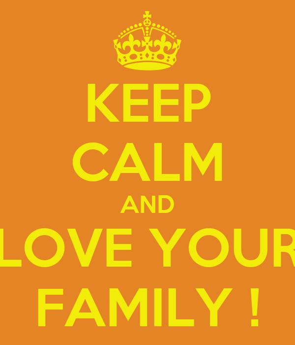 KEEP CALM AND LOVE YOUR FAMILY !