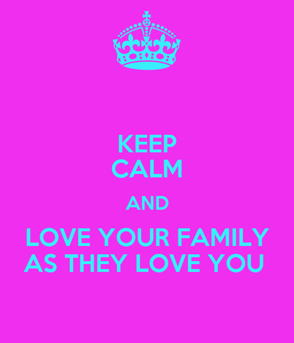 KEEP CALM AND LOVE YOUR FAMILY AS THEY LOVE YOU