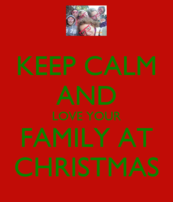 KEEP CALM AND LOVE YOUR FAMILY AT CHRISTMAS