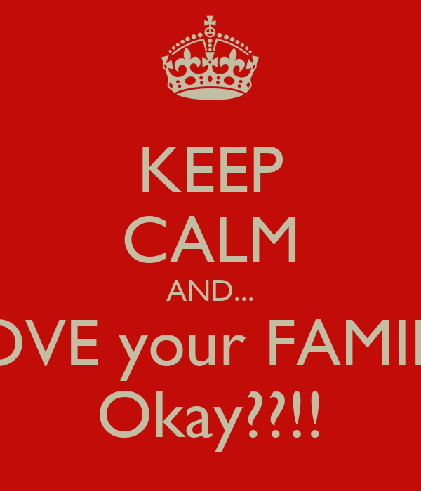 KEEP CALM AND... LOVE your FAMILY Okay??!!