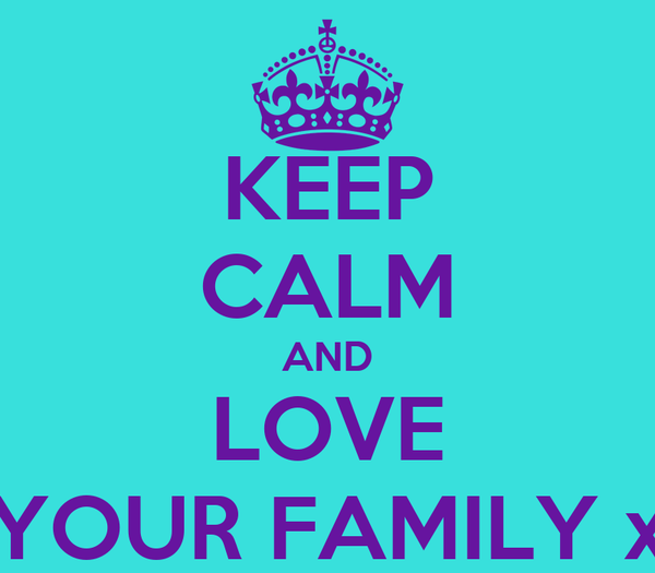 KEEP CALM AND LOVE YOUR FAMILY x