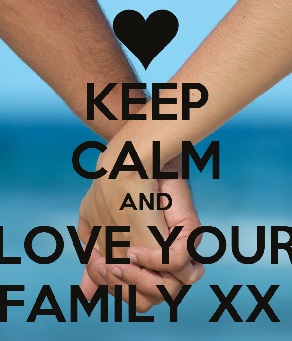 KEEP CALM AND LOVE YOUR FAMILY XX