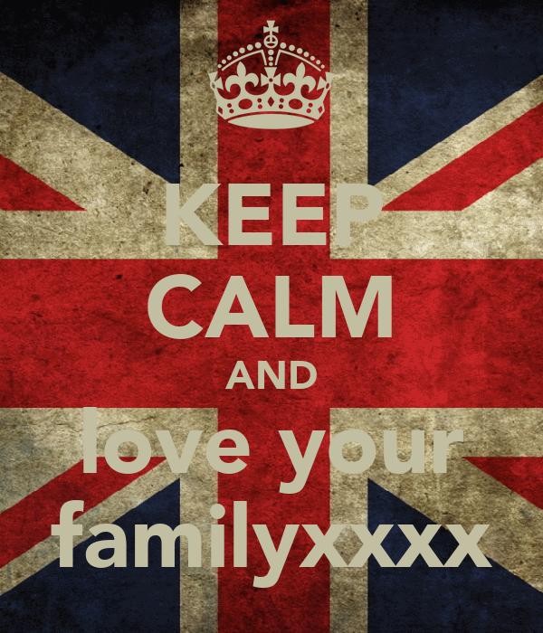 KEEP CALM AND love your familyxxxx