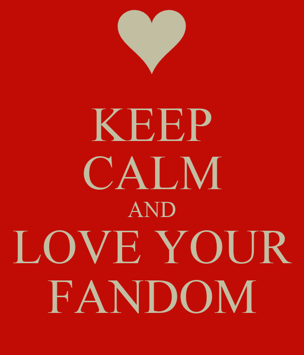 KEEP CALM AND LOVE YOUR FANDOM