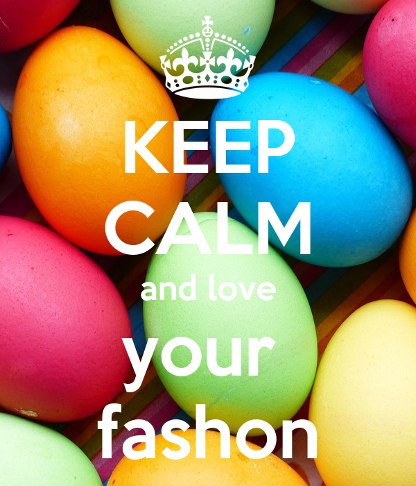 KEEP CALM and love your  fashon