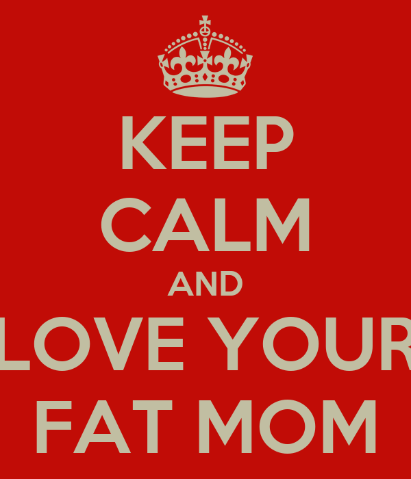 KEEP CALM AND LOVE YOUR FAT MOM
