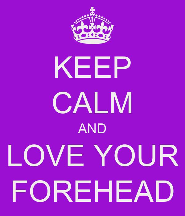 KEEP CALM AND LOVE YOUR FOREHEAD