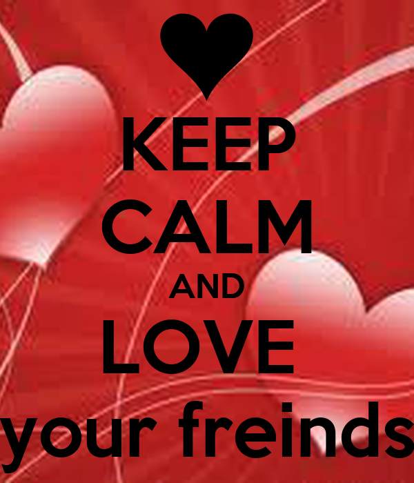 KEEP CALM AND LOVE  your freinds