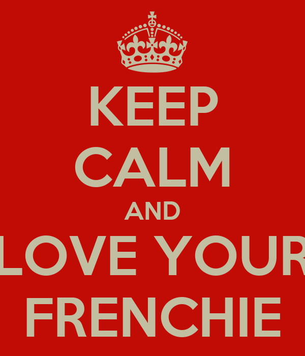 KEEP CALM AND LOVE YOUR FRENCHIE