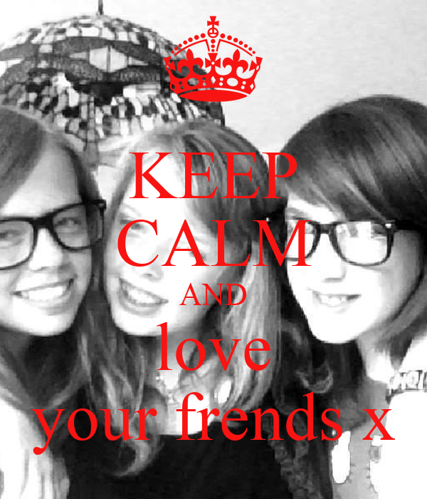 KEEP CALM AND love your frends x