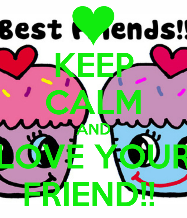 KEEP CALM AND LOVE YOUR FRIEND!!