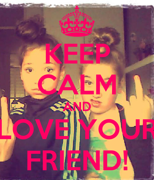 KEEP CALM AND LOVE YOUR FRIEND!