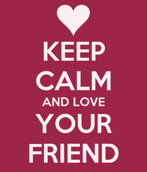 KEEP CALM AND LOVE YOUR FRIEND