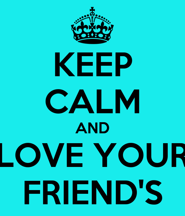 KEEP CALM AND LOVE YOUR FRIEND'S