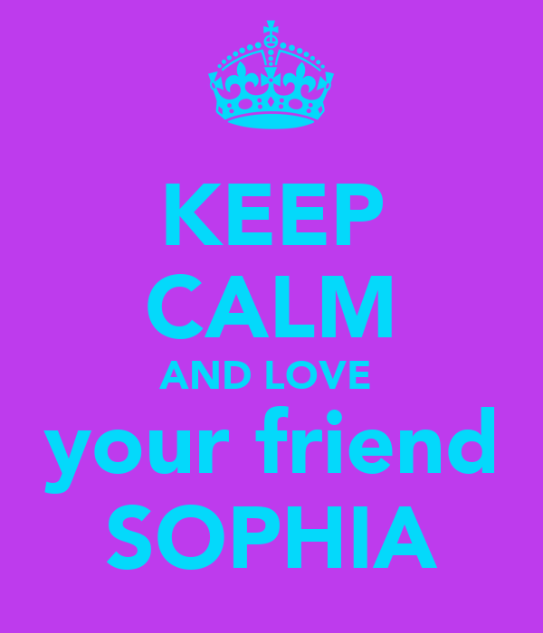 KEEP CALM AND LOVE  your friend SOPHIA