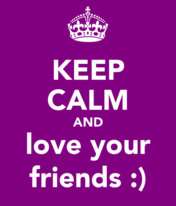 KEEP CALM AND love your friends :)