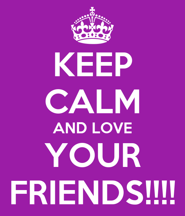 KEEP CALM AND LOVE YOUR FRIENDS!!!!