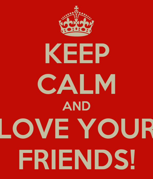 KEEP CALM AND LOVE YOUR FRIENDS!